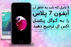 [تک فارس] – 5 دلیل که باید به خاطر آن آیفون 7 پلاس را به گوگل پیکسل اکس ال ترجیح دهید