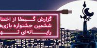 [اختصاصی]: گزارش گیمفا از اختتامیه ششمین جشنواره بازیهای رایانهای تهران | حرکتی رو به جلو