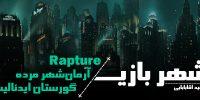 شهر بازی | Rapture، آرمانشهر مرده، گورستان ایدئالیسم بشر
