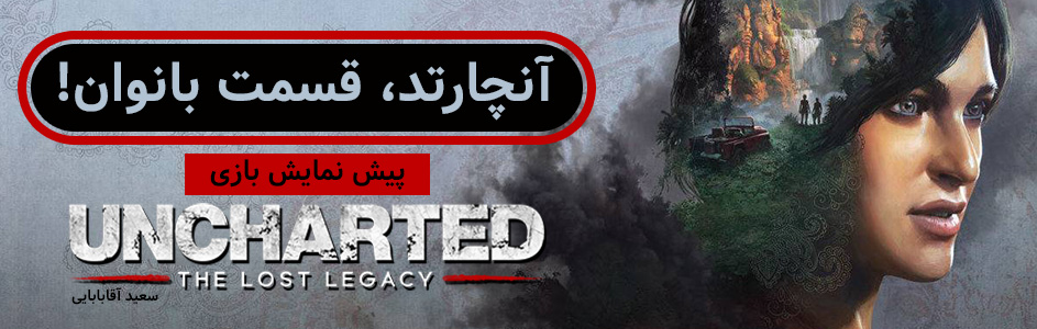 آنچارتد، قسمت بانوان! | پیش نمایش بازی Uncharted: The Lost Legacy