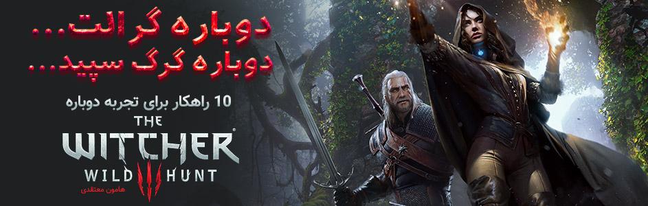 دوباره گرالت… دوباره گرگ سپید… / ۱۰ راهکار برای تجربه دوباره The Witcher 3: Wild Hunt