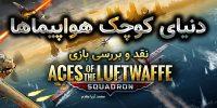 دنیای کوچک هواپیماها | نقد و بررسی بازی Aces of The Luftwaffe Squadron
